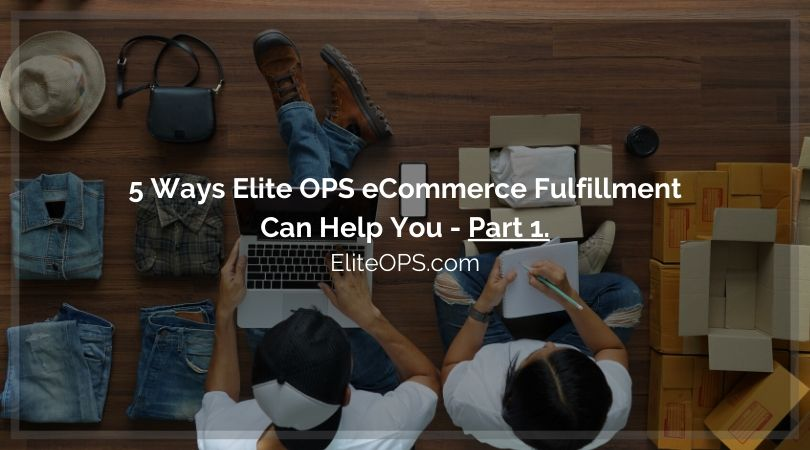 5 Ways Elite OPS eCommerce Fulfillment Can Help You - Part 1.