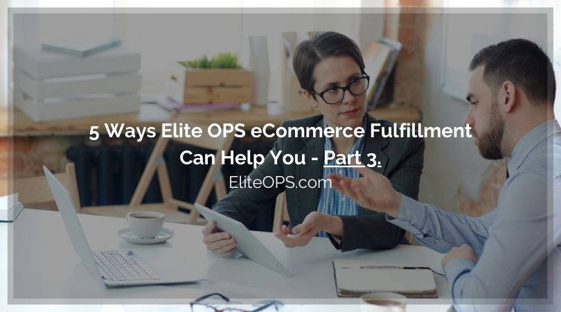 5 Ways Elite OPS eCommerce Fulfillment Can Help You - Part 3.