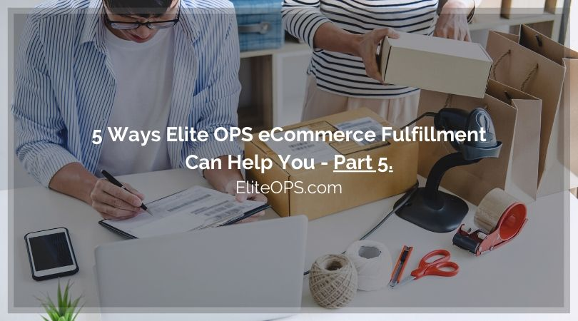 5 Ways Elite OPS eCommerce Fulfillment Can Help You - Part 5.